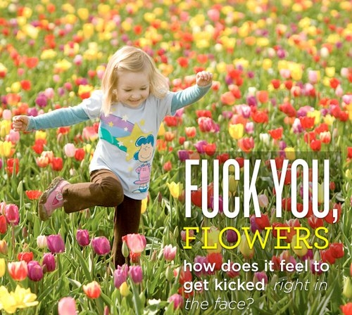 Fuck you, Flowers!