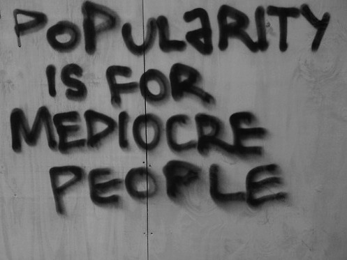 popularity is for mediocre people