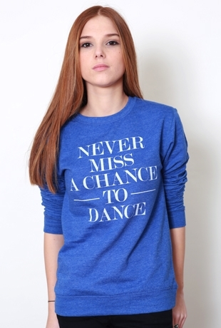SWEAT SHIRT Never Miss a Chance to Dance