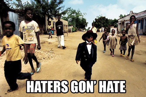 Haters gon' hate!