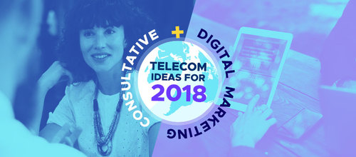 Telecom Campaign Ideas for 2018: Consultative + Digital Marketing